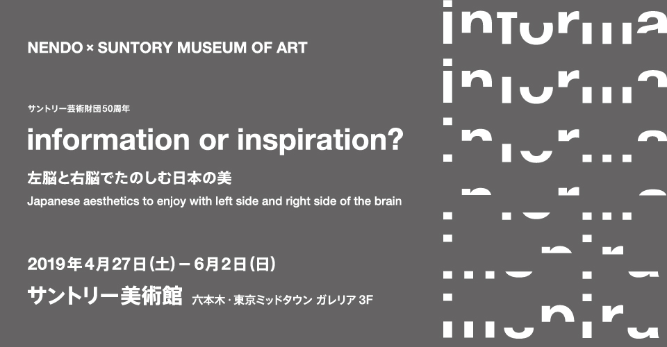 The 50th anniversary of the Suntory Foundation for the Arts nendo × Suntory Museum of Art <br/>information or inspiration? <br/>Japanese aesthetics to enjoy with left side and right side of the brain